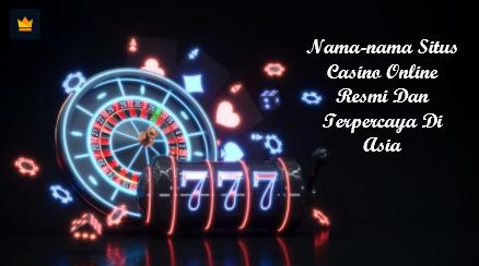 Nama-nama Situs Casino Online Resmi Dan Terpercaya Di Asia